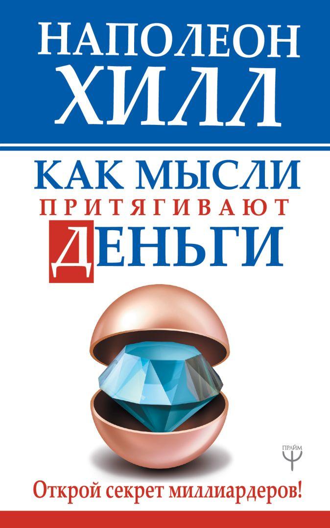 Наполеон Хилл - Как мысли притягивают деньги. Открой секрет миллиардеров! обложка книги