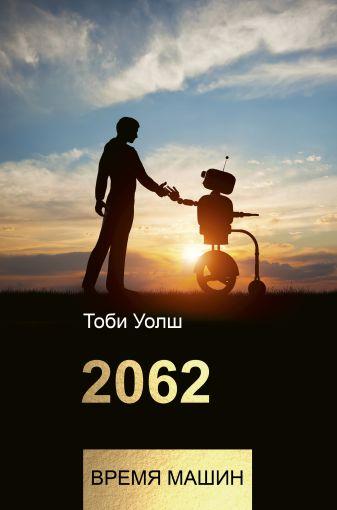 Тоби Уолш - 2062: время машин обложка книги