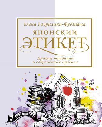 Гаврилина-Фудзияма Елена - Японский этикет: древние традиции и современные правила обложка книги