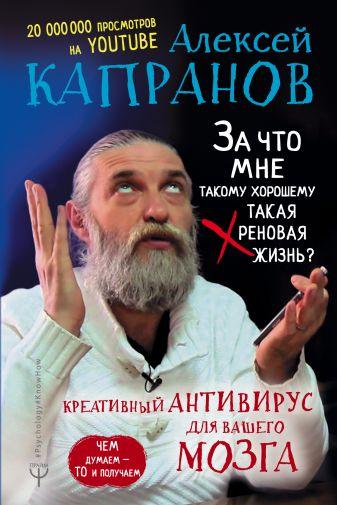 Алексей Капранов - За что мне такому хорошему такая хреновая жизнь? Креативный антивирус для вашего мозга. Чем думаем — то и получаем обложка книги