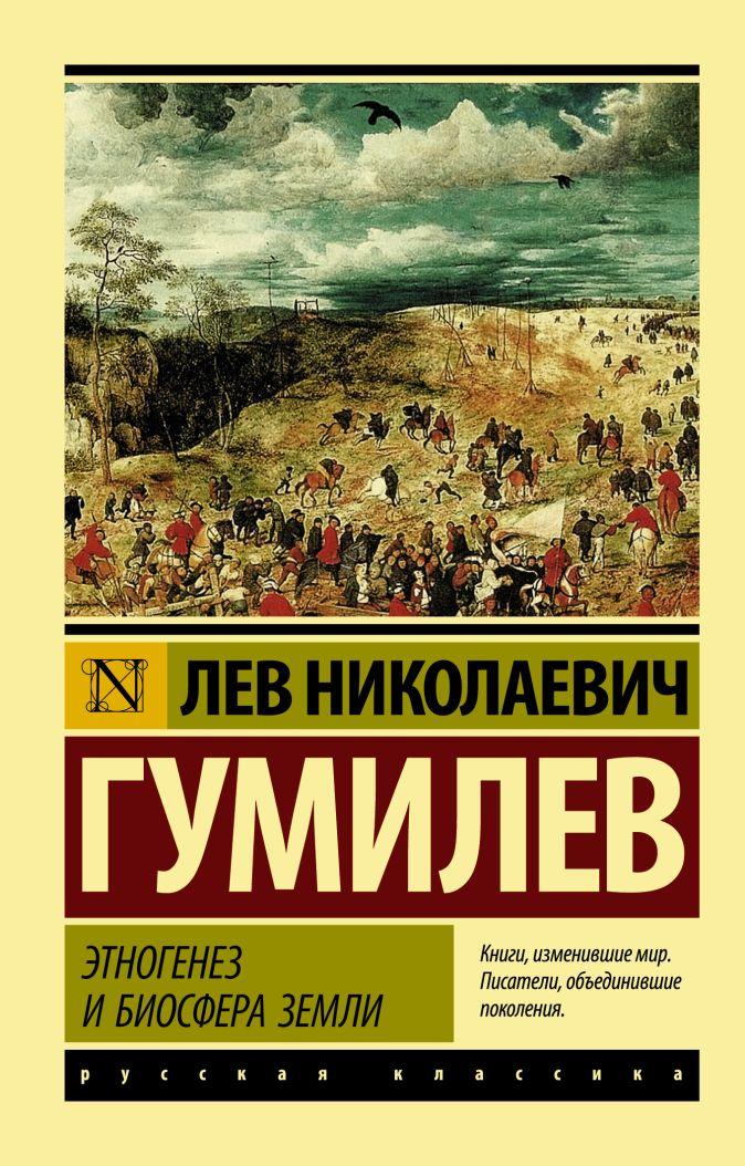 Этногенез и биосфера Земли Лев Николаевич Гумилев