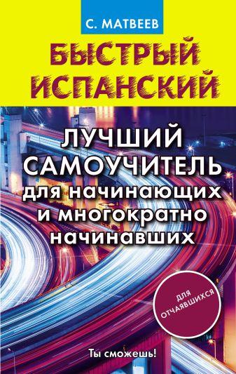 С. А. Матвеев - Быстрый испанский. Лучший самоучитель для начинающих и многократно начинавших обложка книги