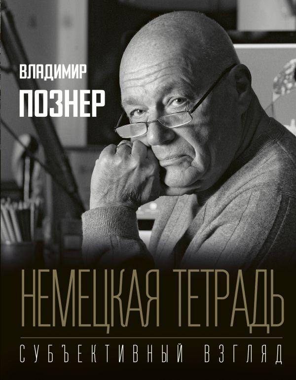 Познер Владимир Владимирович Немецкая тетрадь. Субъективный взгляд