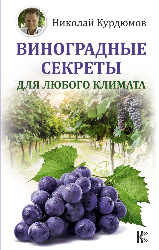 Виноградные секреты для любого климата Николай Курдюмов