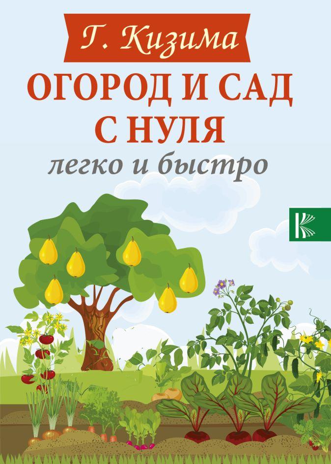 Галина Кизима - Огород и сад с нуля легко и быстро обложка книги