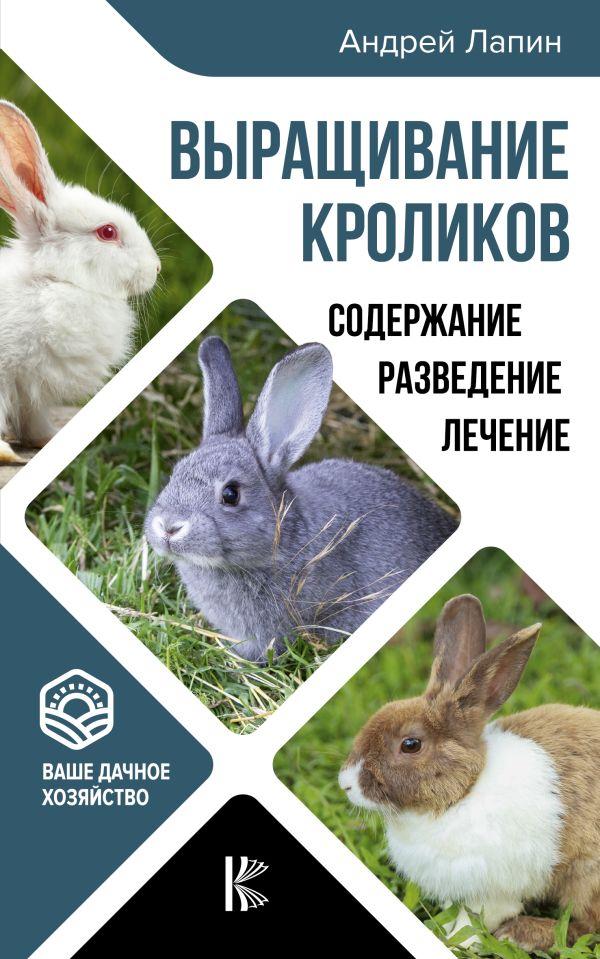 Лапин Андрей Олегович Выращивание кроликов. Содержание. Разведение. Лечение цена 2017