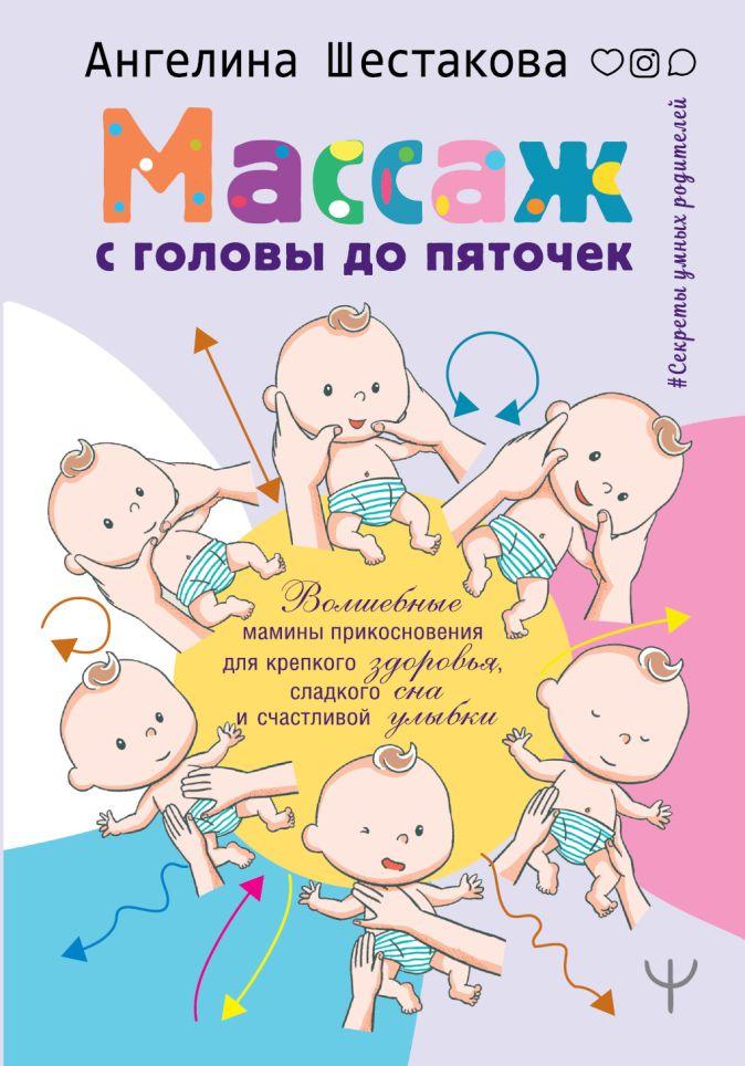 Ангелина Шестакова - Массаж с головы до пяточек. Волшебные мамины прикосновения для крепкого здоровья, сладкого сна и счастливой улыбки обложка книги