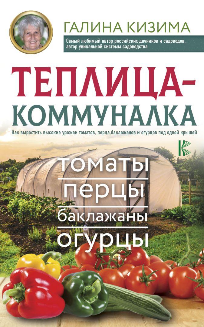 Галина Кизима - Теплица-коммуналка. Как вырастить высокие урожаи томатов, перца, баклажанов и огурцов под одной крышей обложка книги