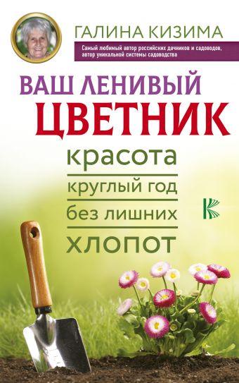 Ваш ленивый цветник. Красота круглый год без лишних хлопот Галина Кизима