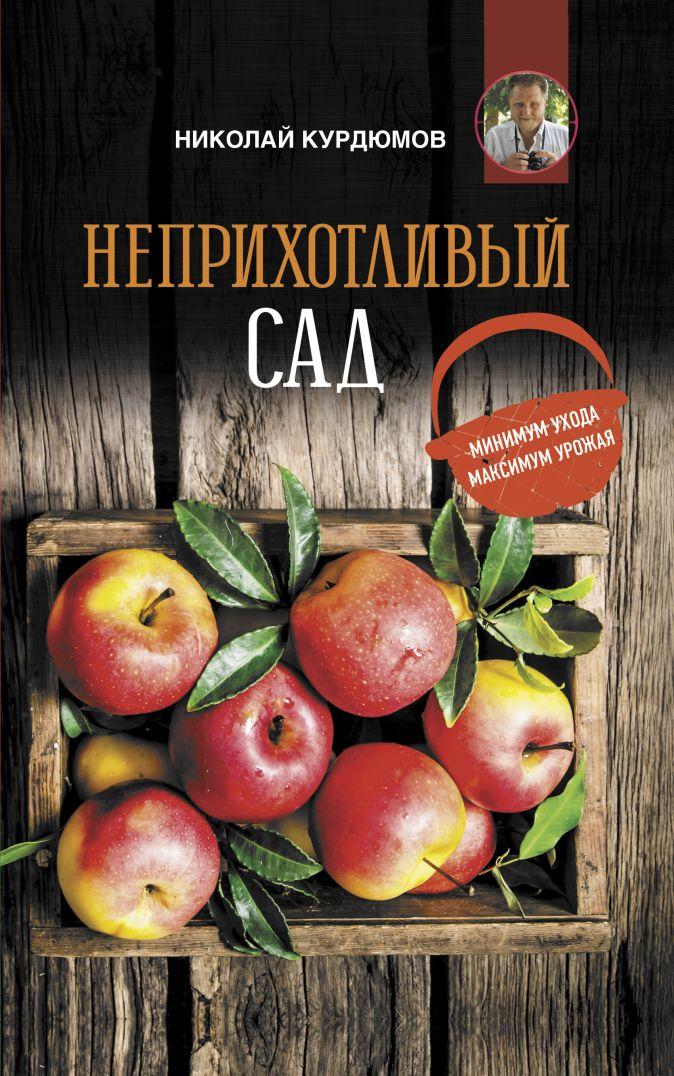 Курдюмов Н.И. - Неприхотливый сад: минимум ухода, максимум урожая обложка книги
