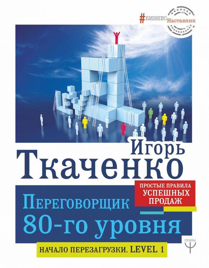Переговорщик 80-го уровня. Простые правила успешных продаж Игорь Ткаченко