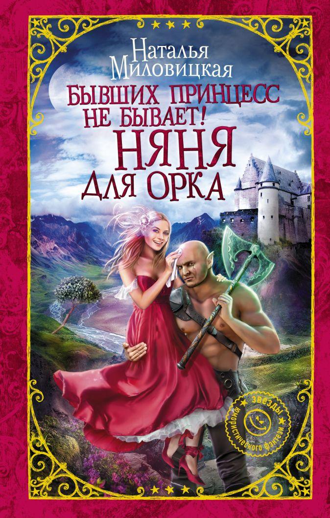 Наталья Миловицкая - Бывших принцесс не бывает! Няня для орка обложка книги