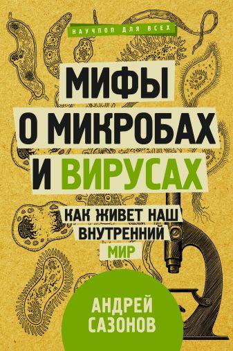 Сазонов А. - Мифы о микробах и вирусах: как живет наш внутренний мир обложка книги