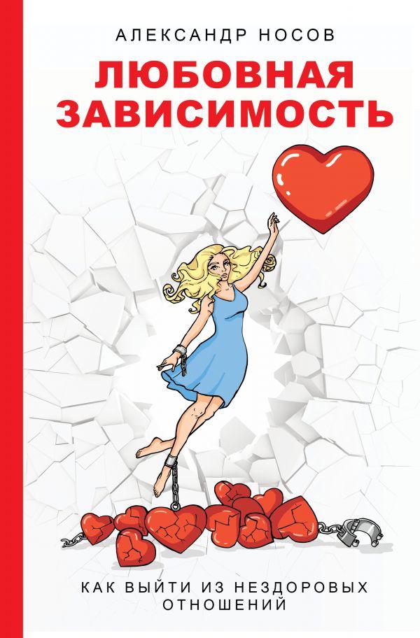 Носов Александр Александрович Любовная зависимость: как выйти из нездоровых отношений