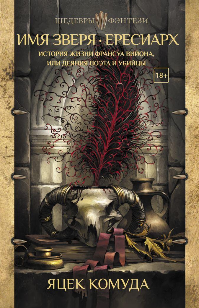 Яцек Комуда - Имя Зверя. Ересиарх. История жизни Франсуа Вийона, или Деяния поэта и убийцы обложка книги