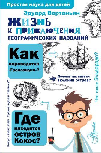 Вартаньян Э.А. - Жизнь и приключения географических названий обложка книги