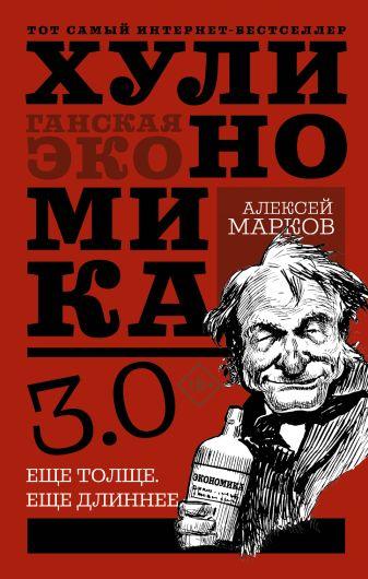 Марков Алексей - Хулиномика 3.0: хулиганская экономика. Ещё толще. Ещё длиннее обложка книги