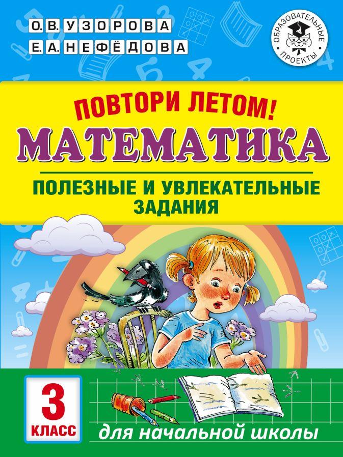 Узорова О.В., Нефедова Е.А. - Повтори летом! Математика. Полезные и увлекательные задания. 3 класс обложка книги