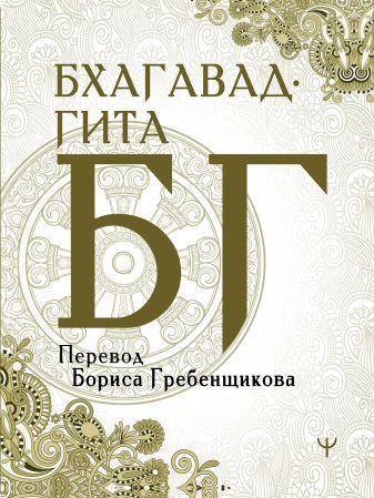 Борис Гребенщиков - Бхагавад-гита. Перевод Бориса Гребенщикова обложка книги