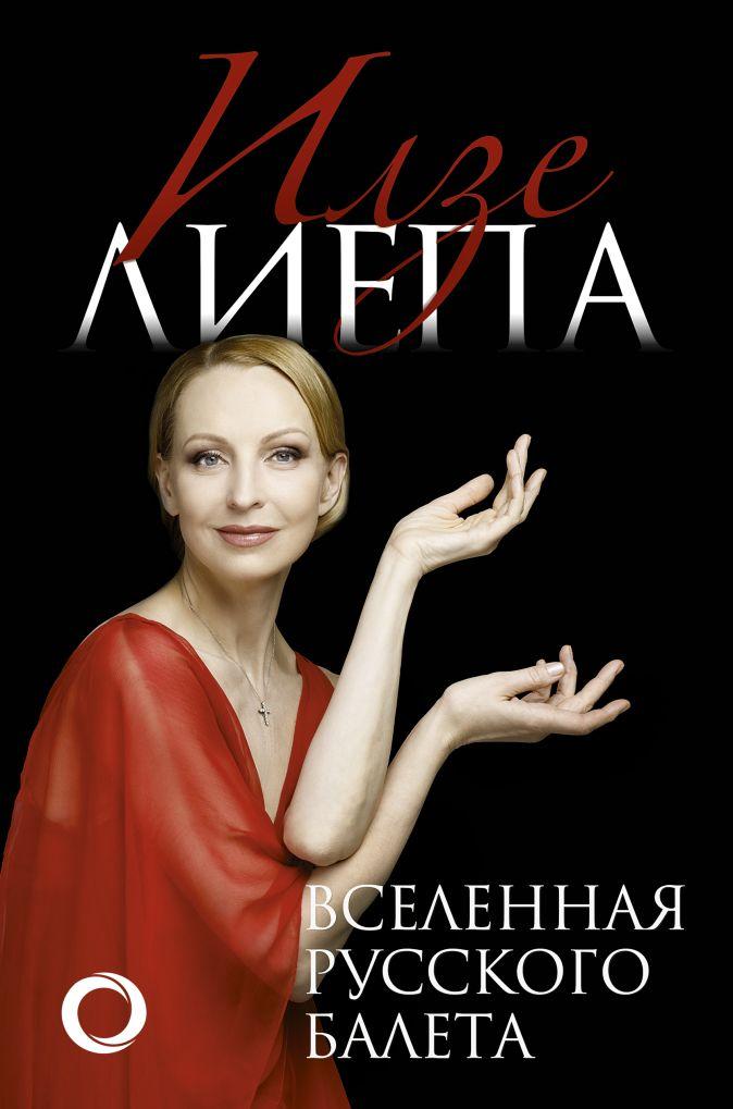 Илзе Лиепа - Вселенная русского балета обложка книги