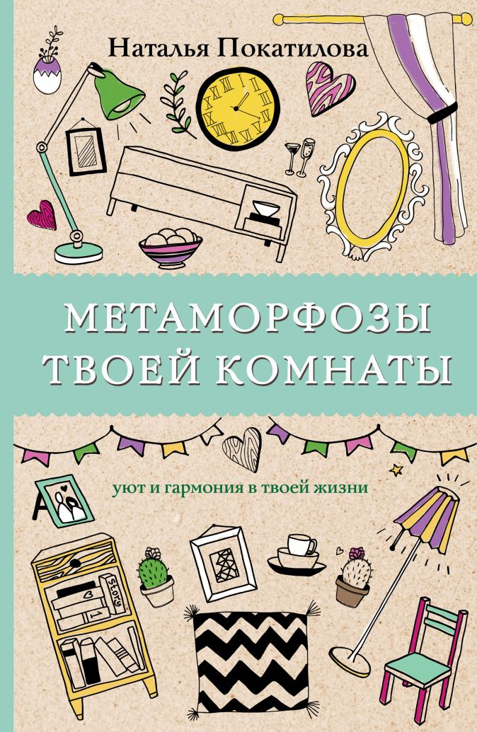 Покатилова Н.А. - Метаморфозы твоей комнаты: уют и гармония в твоей жизни обложка книги