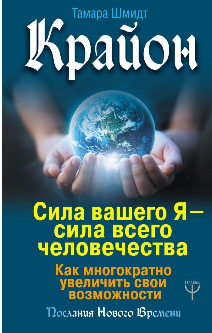 Тамара Шмидт - Крайон. Сила вашего Я — сила всего человечества. Как многократно увеличить свои возможности обложка книги