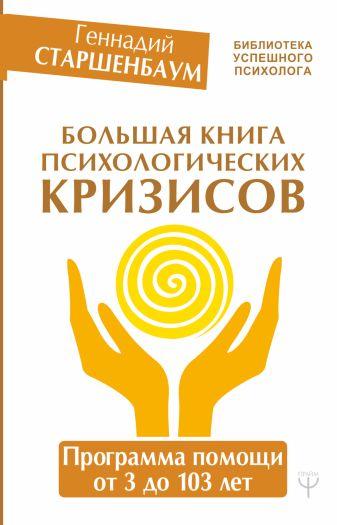 Геннадий Старшенбаум - Большая книга психологических кризисов. Программа помощи от 3 до 103 лет обложка книги