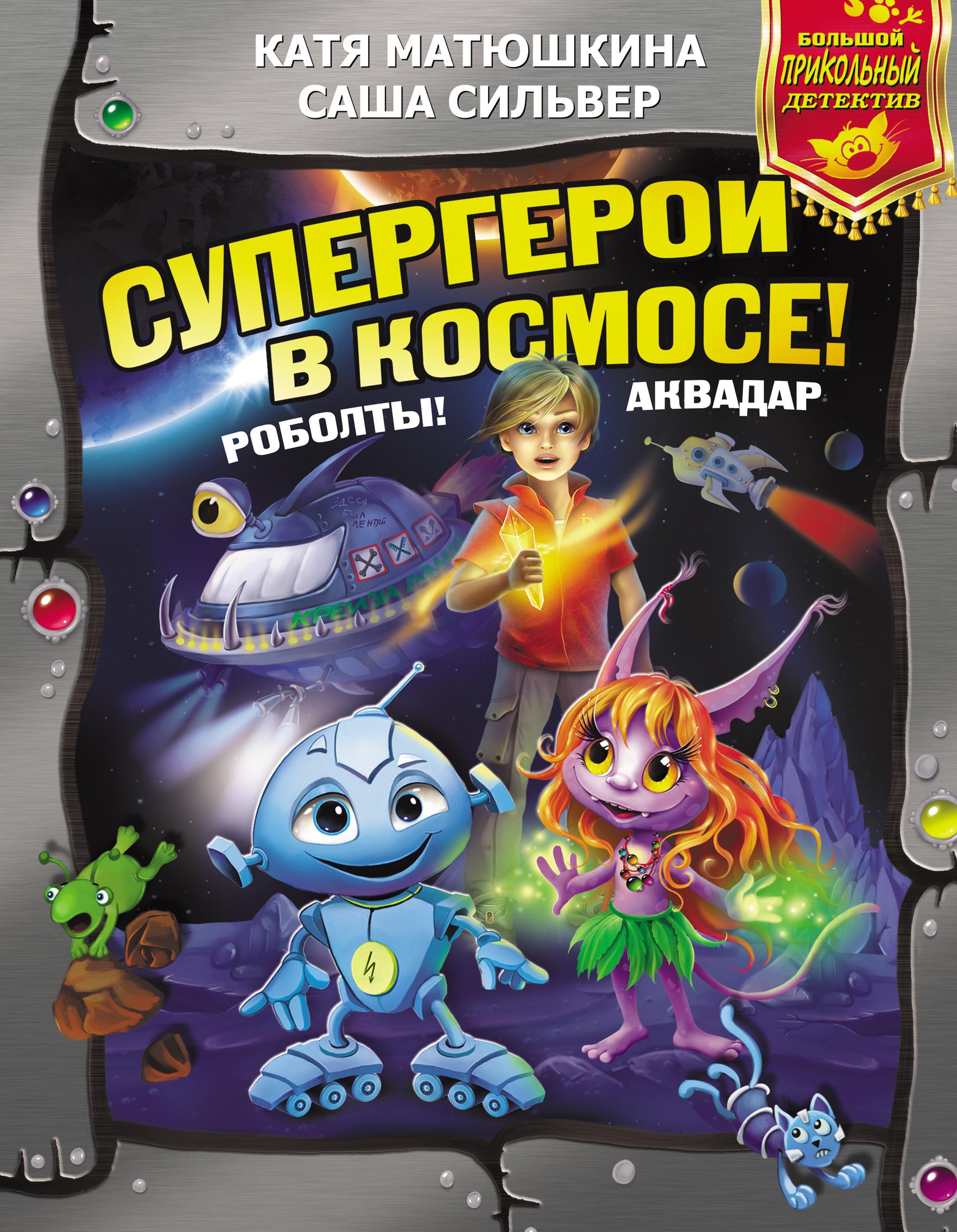 Катя Матюшкина, Саша Сильвер Супергерои в космосе! Роболты! Аквадар аквадар