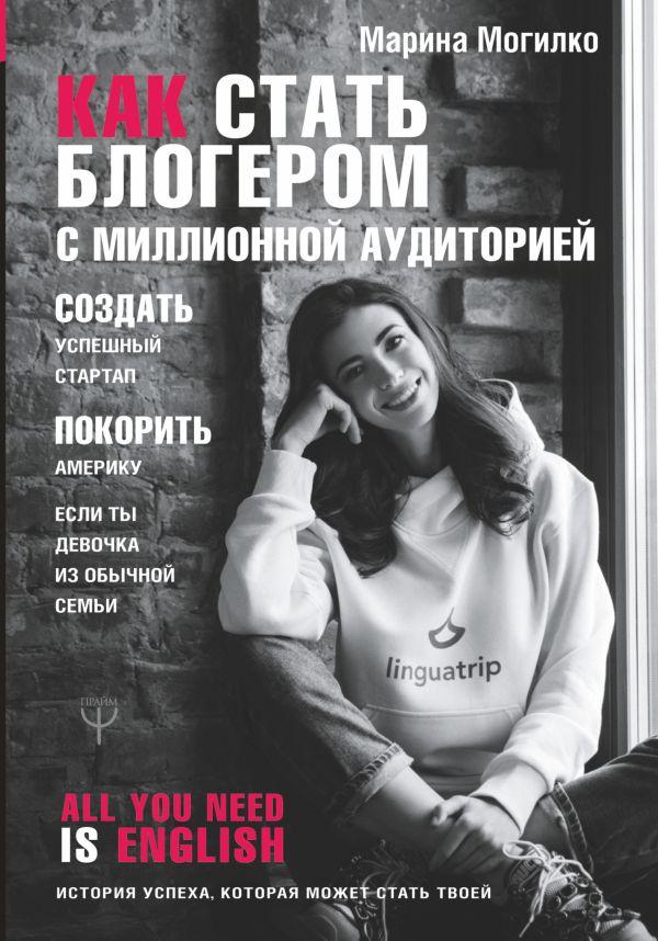 Могилко Марина Дмитриевна Как стать блогером с миллионной аудиторией, создать успешный стартап, покорить Америку, если ты девочка из обычной семьи