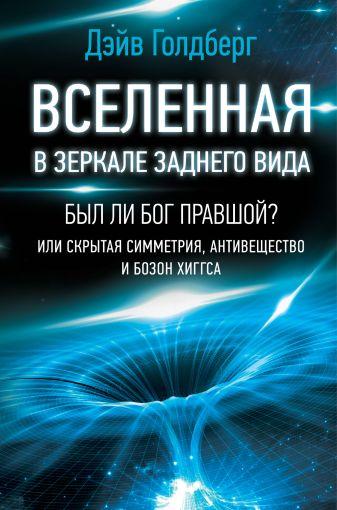 Дэйв Голдберг - Вселенная в зеркале заднего вида. Был ли Бог правшой? Или скрытая симметрия, антивещество и бозон Хиггса обложка книги