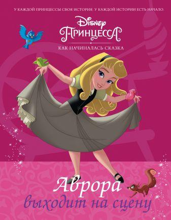 Рол Тесса - Disney Принцесса. Аврора выходит на сцену обложка книги