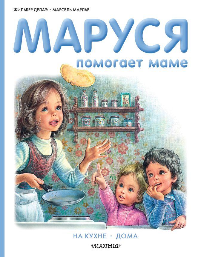 Марлье Марсель, Делаэ Жильбер - Маруся помогает маме обложка книги