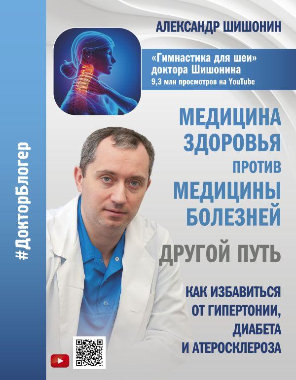 Шишонин Александр Юрьевич Медицина здоровья против медицины болезней: другой путь. Как избавиться от гипертонии, диабета и атеросклероза цена 2017