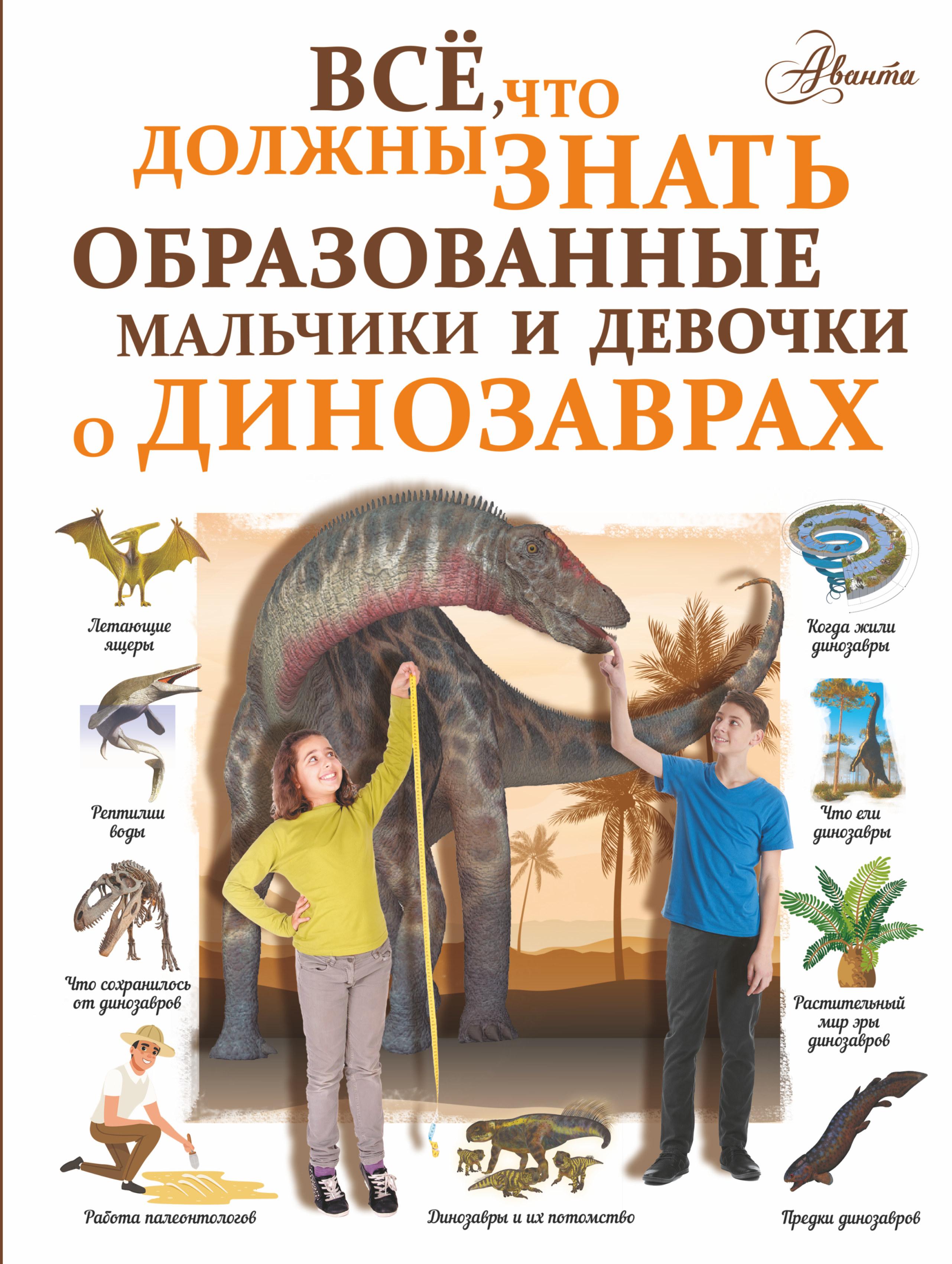 Все, что должны знать образованные мальчики и девочки о динозаврах ( Барановская Ирина Геннадьевна  )