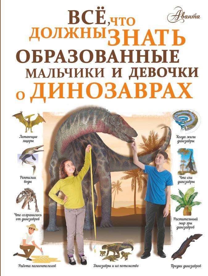 Все, что должны знать образованные мальчики и девочки о динозаврах Барановская И.Г.