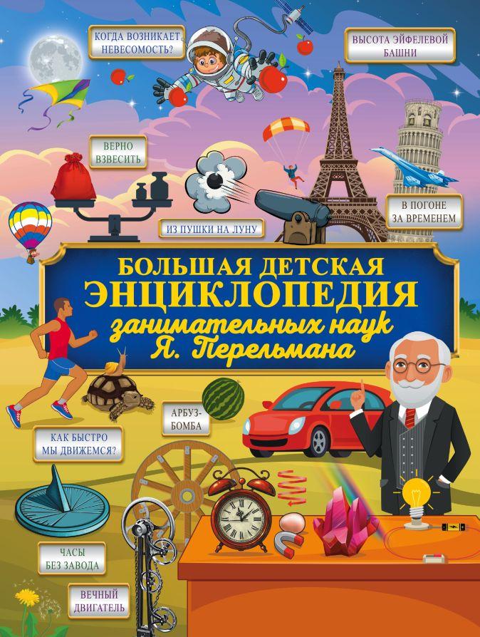 Большая детская энциклопедия занимательных наук Я. Перельмана Я. Перельман