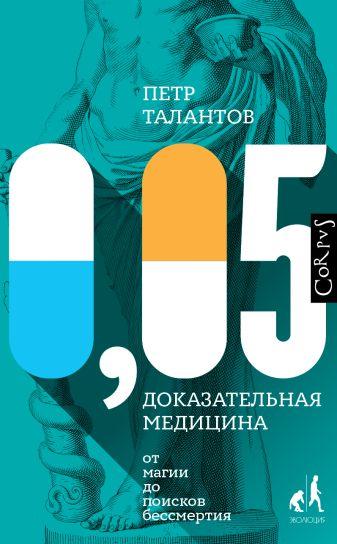 Петр Талантов - 0,05. Доказательная медицина от магии до поисков бессмертия обложка книги