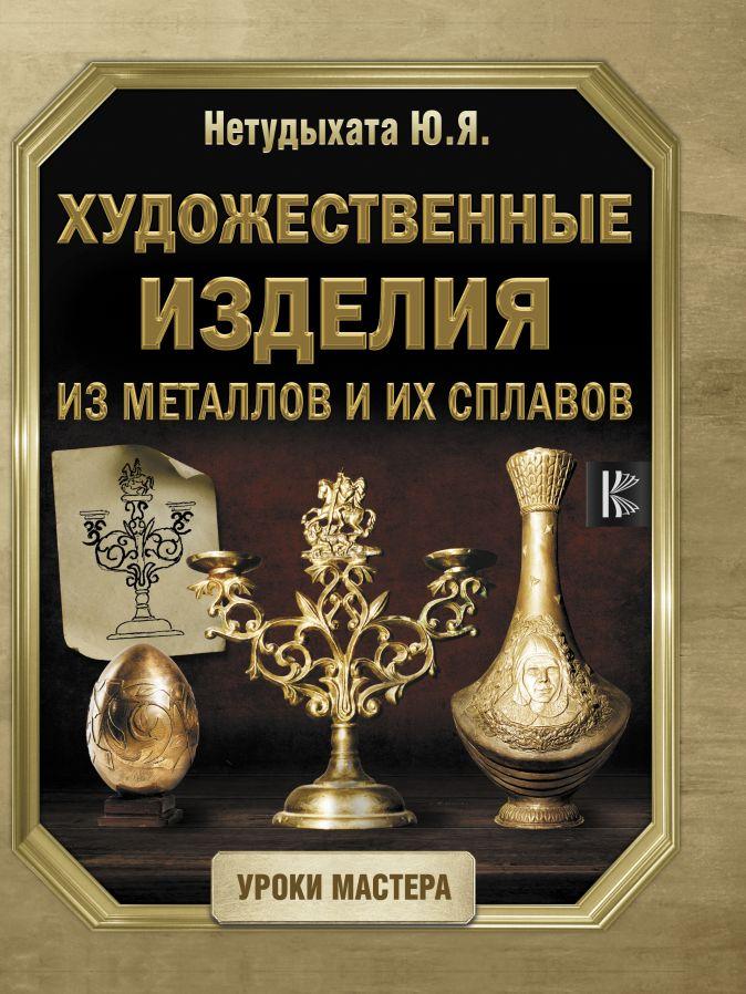 Нетудыхата Ю.Я. - Художественные изделия из металлов и их сплавов обложка книги