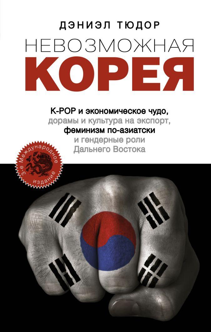Дэниэл Тюдор - Невозможная Корея: K-POP и экономическое чудо, дорамы и культура на экспорт, феминизм по-азиатски и гендерные роли Дальнего Востока обложка книги