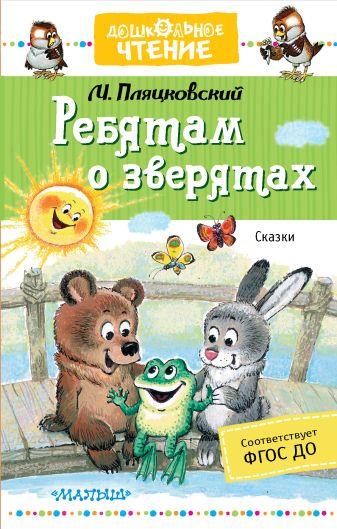 М. Пляцковский - Ребятам о зверятах. Сказки обложка книги