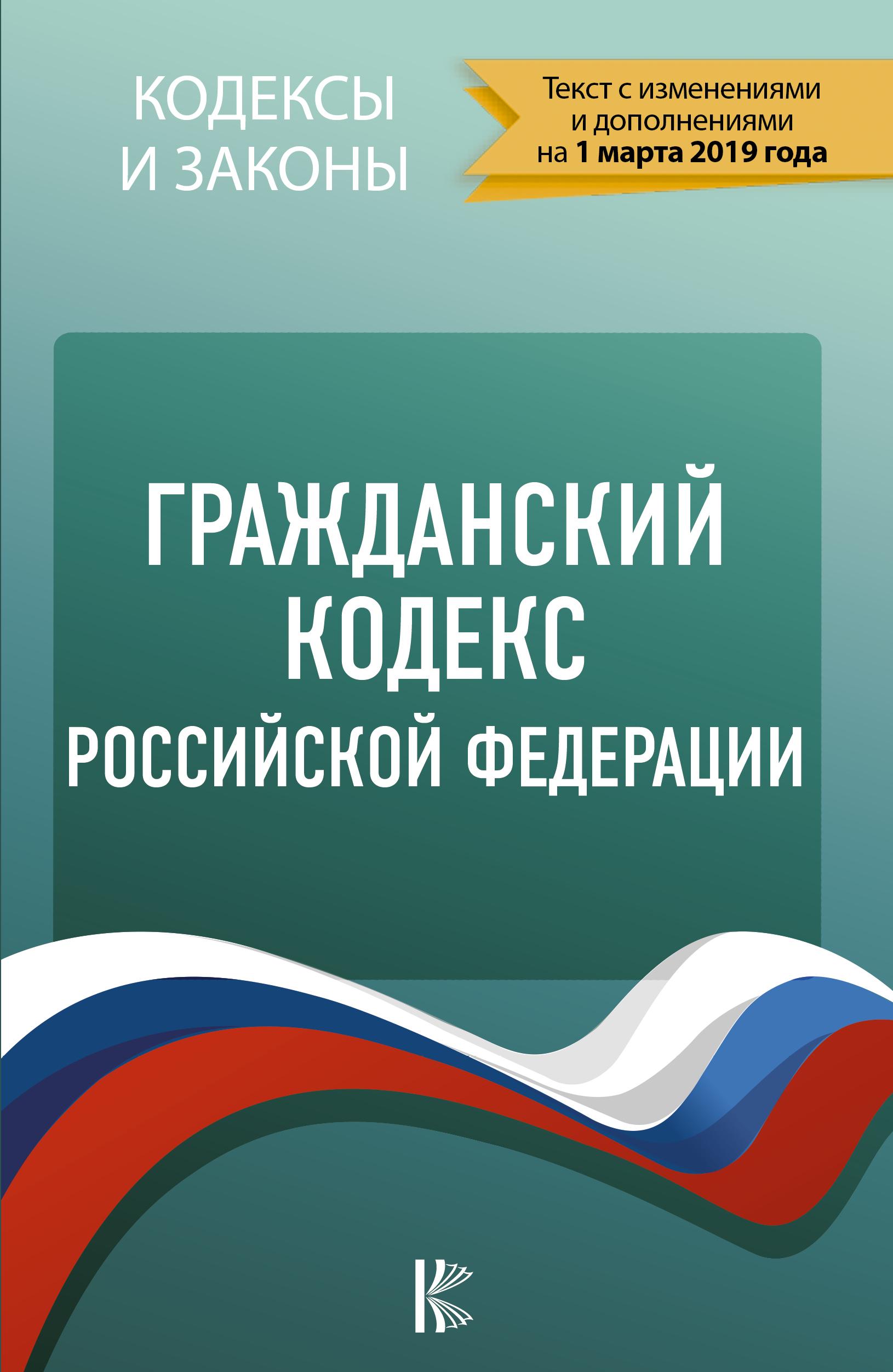 . Гражданский Кодекс Российской Федерации на 1 марта 2019 года