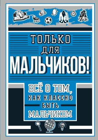 Барановская И.Г. - Только для мальчиков! Все о том, как классно быть мальчиком обложка книги