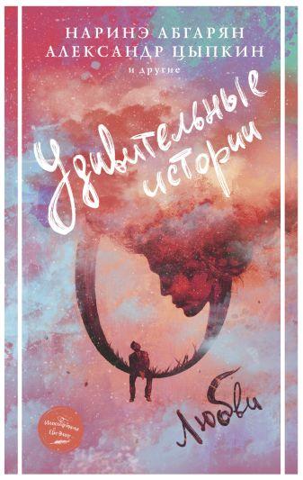 Наринэ Абгарян, Александр Цыпкин - Удивительные истории о любви обложка книги