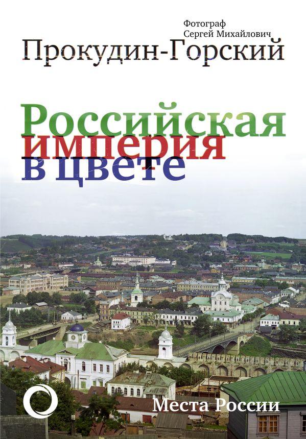 Прокудин-Горский Сергей Михайлович Российская Империя в цвете. Места России