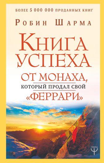 Робин Шарма - Книга успеха от монаха, который продал свой «феррари» обложка книги
