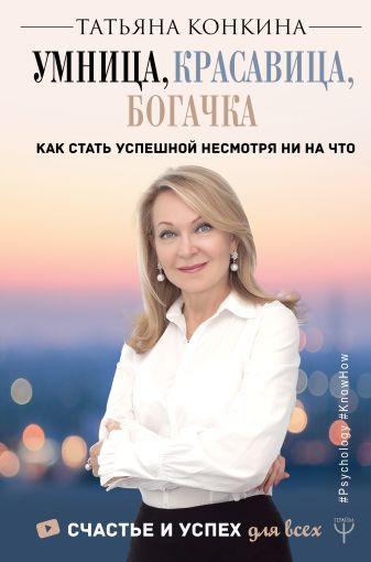 Татьяна Конкина - Умница, красавица, богачка. Как стать успешной несмотря ни на что обложка книги
