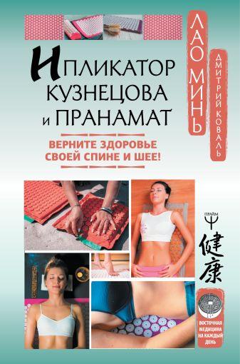 Лао Минь, Дмитрий Коваль - Ипликатор Кузнецова и Пранамат. Верните здоровье своей спине и шее! обложка книги