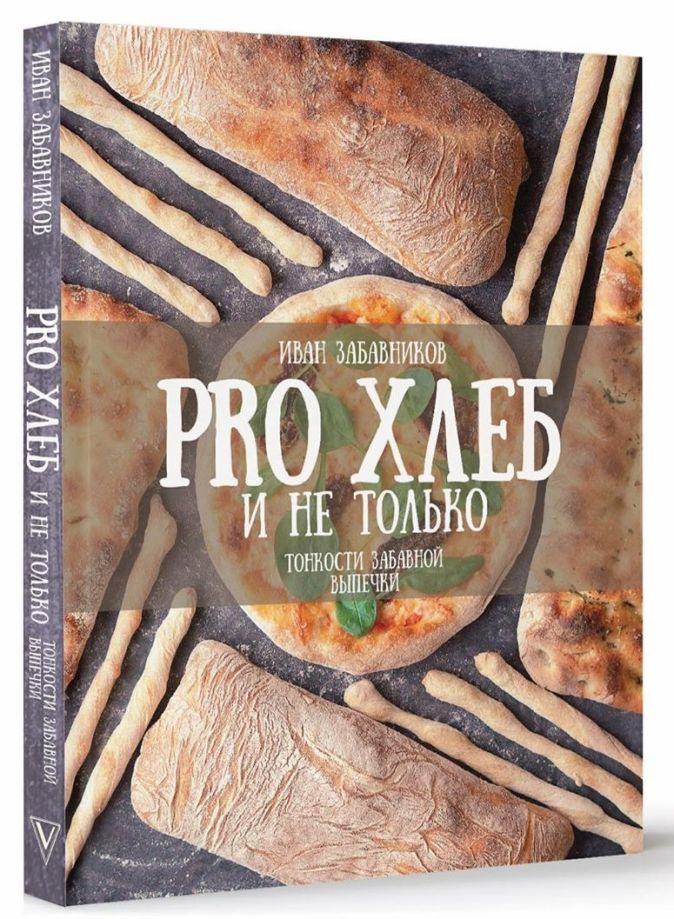 Иван Забавников - PRO Хлеб и не только. Тонкости забавной выпечки обложка книги
