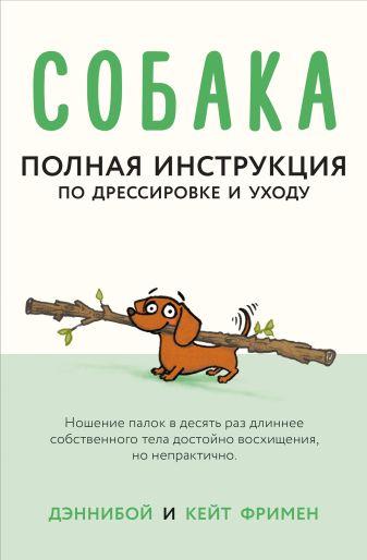 Дэннибой, Кейт Фримен - Собака. Полная инструкция по дрессировке и уходу обложка книги