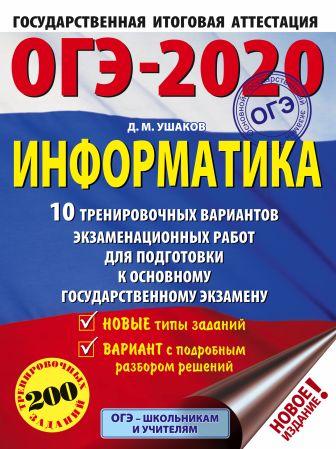 Д. М. Ушаков - ОГЭ-2020. Информатика (60х84/8) 10 тренировочных вариантов экзаменационных работ для подготовки к основному государственному экзамену обложка книги
